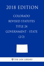 Colorado Revised Statutes - Title 24 - Government - State (2/2) (2018 Edition)