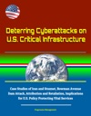 Deterring Cyberattacks On US Critical Infrastructure Case Studies Of Iran And Stuxnet Bowman Avenue Dam Attack Attribution And Retaliation Implications For US Policy Protecting Vital Services