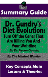 Summary Guide: Dr. Gundry's Diet Evolution: Turn Off the Genes That Are Killing You and Your Waistline by Dr. Steven Gundry  The Mindset Warrior Summary Guide