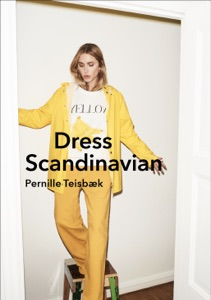Dress Scandinavian: Style your Life and Wardrobe the Danish Way da Pernille Teisbaek