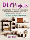 DIY Projects Complete Do-It-Yourself Manual For Home Repair Maintenance And Improvement Designed To Save You Time And Money