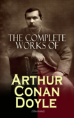 The Complete Works of Arthur Conan Doyle (Illustrated)