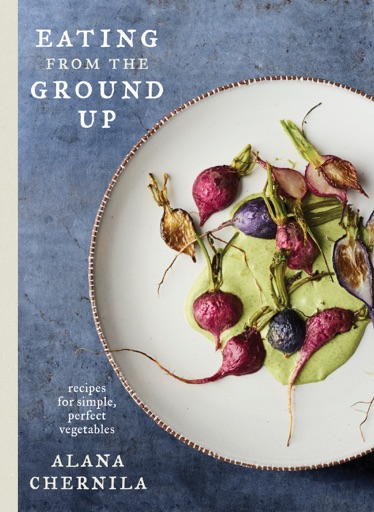 Eating from the Ground Up - Alana Chernila