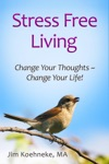 Stress Free Living - Change Your Thoughts  Change Your Life