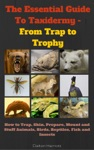 The Essential Guide To Taxidermy - From Trap To Trophy