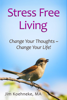 Stress Free Living - Change Your Thoughts ~ Change Your Life! - Jim Koehneke