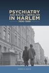 Psychiatry And Racial Liberalism In Harlem 1936-1968