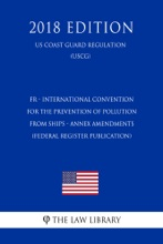FR - International Convention for the Prevention of Pollution from Ships - Annex Amendments (Federal Register Publication) (US Coast Guard Regulation) (USCG) (2018 Edition)