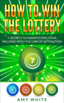 How to Win the Lottery : 7 Secrets to Manifesting Your Millions With the Law of Attraction