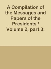 A Compilation Of The Messages And Papers Of The Presidents / Volume 2, Part 3: Andrew Jackson, 1st Term