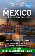 The Mexico Expat Retirement And Escape Guide The Tell-It-Like-It-Is Guide To Start Over In Mexico 2018 Edition