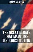 The Great Debate That Made The U.S. Constitution