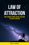 Law of Attraction: How to Manifest Money, Desires, Love Using The Law of Attraction