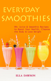Everyday Smoothies: 99 Juice & Smoothie Recipes to Boost Your Health, Cleanse the Body & Lose Weight