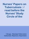 Nurses Papers On Tuberculosis   Read Before The Nurses Study Circle Of The Dispensary Department Chicago Municipal Tuberculosis Sanitarium