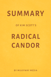 Summary of Kim Scott's Radical Candor by Milkyway Media
