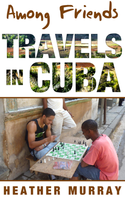 Among Friends: Travels in Cuba - Heather Murray book
