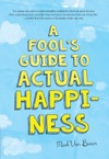 A Fools Guide To Actual Happiness
