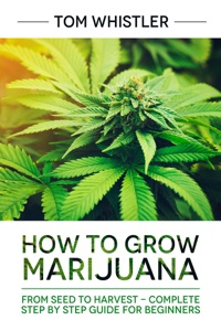 How to Grow Marijuana : From Seed to Harvest - Complete Step by Step Guide for Beginners