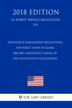 Subsistence Management Regulations for Public Lands in Alaska - 2006-2007 Subsistence Taking of Fish and Wildlife Regulations (US Forest Service Regulation) (FS) (2018 Edition)