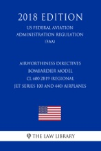 Airworthiness Directives - Bombardier Model CL 600 2B19 (Regional Jet Series 100 And 440) Airplanes (US Federal Aviation Administration Regulation) (FAA) (2018 Edition)