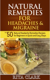 NATURAL REMEDIES FOR HEADACHES AND MIGRAINE: TOP 50 NATURAL HEADACHE REMEDIES RECIPES FOR BEGINNERS IN QUICK AND EASY STEPS