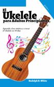 El Ukelele para Adultos Principiantes: Aprende a leer música y a tocar el Ukelele en 10 días