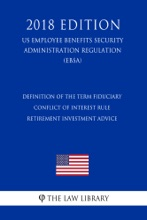Definition Of The Term Fiduciary - Conflict Of Interest Rule - Retirement Investment Advice (US Employee Benefits Security Administration Regulation) (EBSA) (2018 Edition)