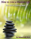 How To Live A Positive Life The Art Of Living Well