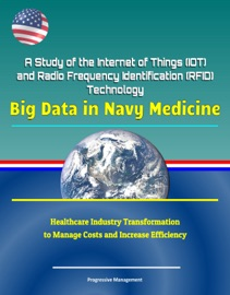 A Study Of The Internet Of Things Iot And Radio Frequency Identification Rfid Technology Big Data In Navy Medicine Healthcare Industry Transformation To Manage Costs And Increase Efficiency