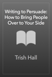 Writing to Persuade: How to Bring People Over to Your Side book