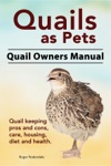 Quails As Pets Quail Owners Manual Quail Keeping Pros And Cons Care Housing Diet And Health