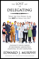 Edward J Murphy - The Lost Art of Delegating: How to Enhance Your Career by Becoming Absolutely Essential to Any Employer artwork
