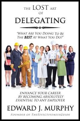 The Lost Art of Delegating: How to Enhance Your Career by Becoming Absolutely Essential to Any Employer