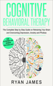 Cognitive Behavioral Therapy: The Complete Step-by-Step Guide on Retraining Your Brain and Overcoming Depression, Anxiety, and Phobias