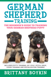 German Shepherd Training: The Beginner's Guide to Training Your German Shepherd Puppy: Includes Potty Training, Sit, Stay, Fetch, Drop, Leash Training and Socialization Training book
