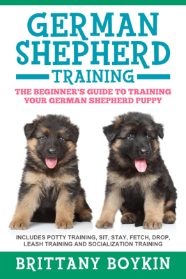 German Shepherd Training: The Beginner's Guide to Training Your German Shepherd Puppy: Includes Potty Training, Sit, Stay, Fetch, Drop, Leash Training and Socialization Training - Brittany Boykin book
