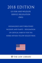 Endangered And Threatened Wildlife And Plants - Designation Of Critical Habitat For The Sierra Nevada Yellow-legged Frog (US Fish And Wildlife Service Regulation) (FWS) (2018 Edition)