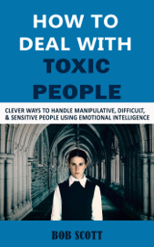 How to Deal with Toxic People: Clever Ways to Handle Manipulative, Difficult, & Sensitive People Using Emotional Intelligence