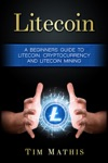 Litecoin A Beginners Guide To Litecoin Cryptocurrency And Litecoin Mining