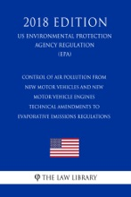 Control Of Air Pollution From New Motor Vehicles And New Motor Vehicle Engines - Technical Amendments To Evaporative Emissions Regulations (US Environmental Protection Agency Regulation) (EPA) (2018 Edition)