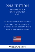 Endangered and Threatened Wildlife and Plants - Revised Designation of Critical Habitat for the Wintering Population of the Piping Plover (US Fish and Wildlife Service Regulation) (FWS) (2018 Edition)