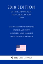 Endangered And Threatened Wildlife And Plants - Northern Long-eared Bat - Threatened Species Status (US Fish And Wildlife Service Regulation) (FWS) (2018 Edition)