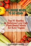 We Choose Never To Go Vegan Top 93 Healthy  Delicious Low Carb  Plant-Based Meals For Keto Vegans