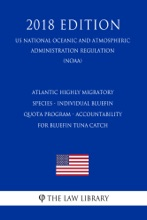 Atlantic Highly Migratory Species - Individual Bluefin Quota Program - Accountability For Bluefin Tuna Catch (US National Oceanic And Atmospheric Administration Regulation) (NOAA) (2018 Edition)