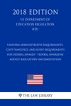 Uniform Administrative Requirements Cost Principles And Audit Requirements For Federal Awards - Federal Awarding Agency Regulatory Implementation US Department Of Education Regulation ED 2018 Edition