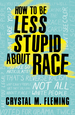 How to Be Less Stupid About Race - Crystal Marie Fleming book