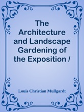 The Architecture and Landscape Gardening of the Exposition / A Pictorial Survey of the Most Beautiful Achitectural Compositions of the Panama-Pacific International Exposition