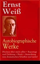 Ernst Weiß: Autobiographische Werke (Notizen über mich selbst + Reportage und Dichtung + Briefe + Anmerkung zum dramatischen Schaffen und mehr)