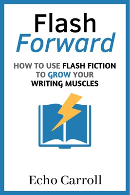 Flash Forward: How to Use Flash Fiction to Grow Your Writing Muscles